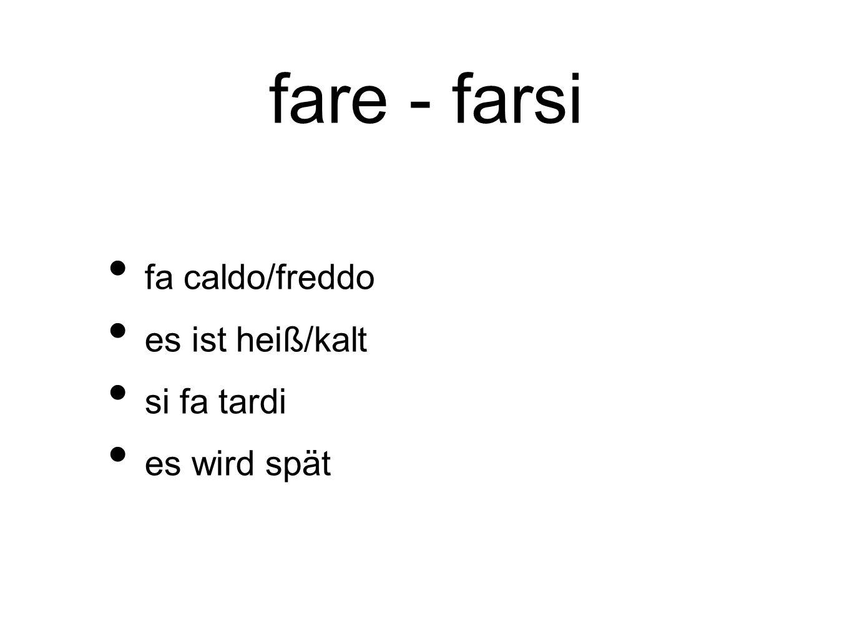 fare - farsi fa caldo/freddo es ist heiß/kalt si fa tardi es wird spät