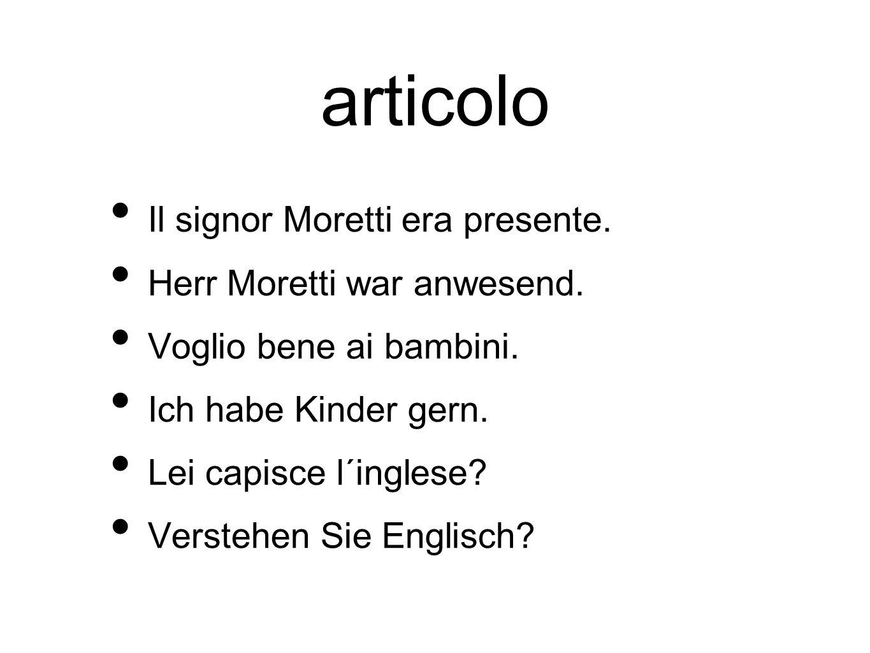 articolo Il signor Moretti era presente. Herr Moretti war anwesend. Voglio bene ai bambini. Ich habe Kinder gern. Lei capisce l´inglese? Verstehen Sie