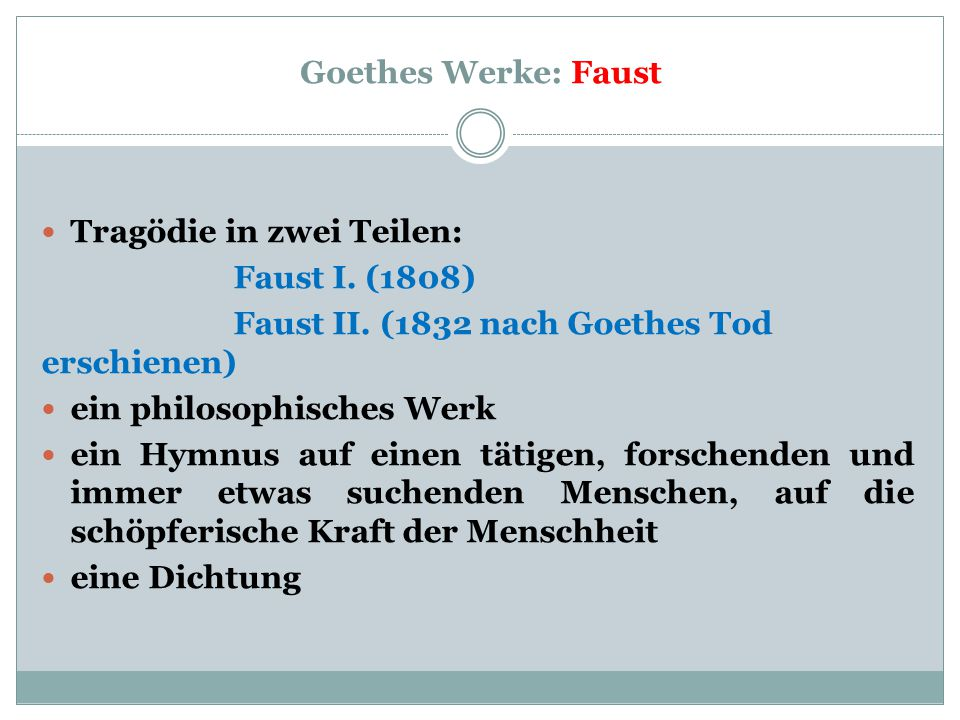 Goethes Werke: Faust Tragödie in zwei Teilen: Faust I. (1808) Faust II. (1832 nach Goethes Tod erschienen) ein philosophisches Werk ein Hymnus auf ein