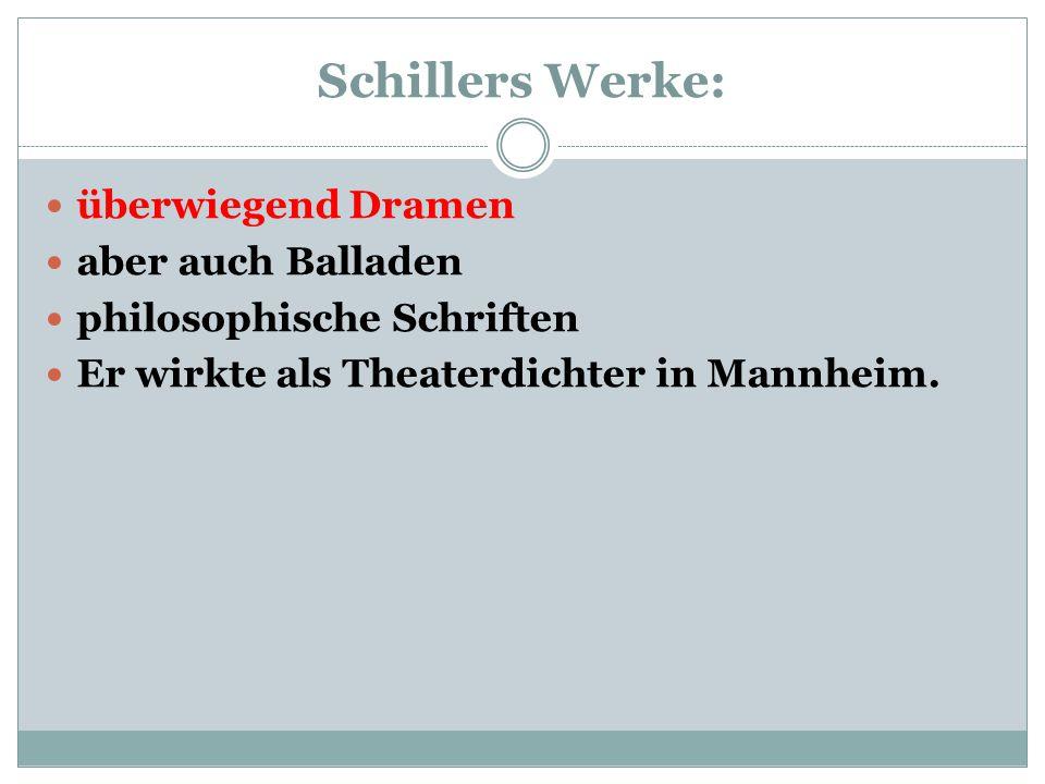 Schillers Werke: überwiegend Dramen aber auch Balladen philosophische Schriften Er wirkte als Theaterdichter in Mannheim.