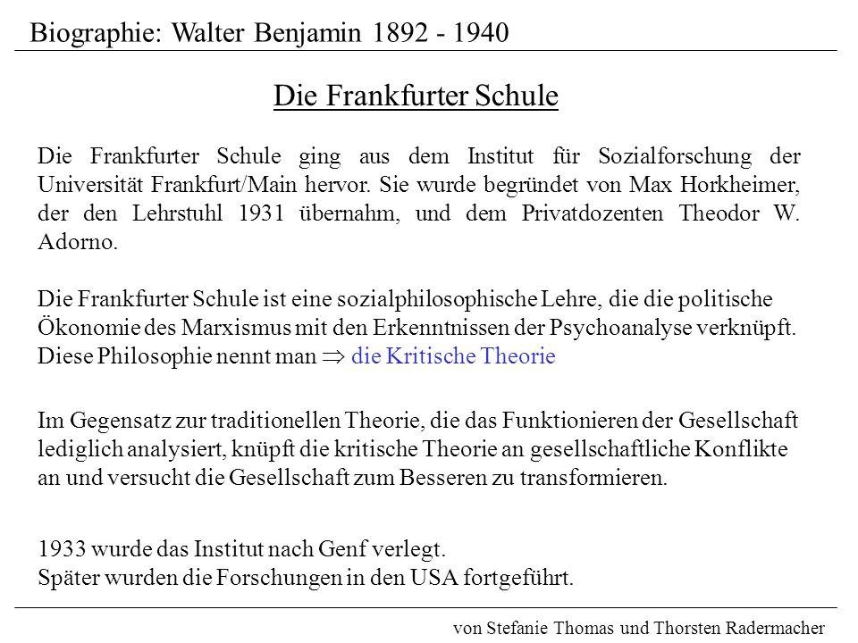 Biographie: Walter Benjamin 1892 - 1940 von Stefanie Thomas und Thorsten Radermacher Die Frankfurter Schule Die Frankfurter Schule ist eine sozialphilosophische Lehre, die die politische Ökonomie des Marxismus mit den Erkenntnissen der Psychoanalyse verknüpft.