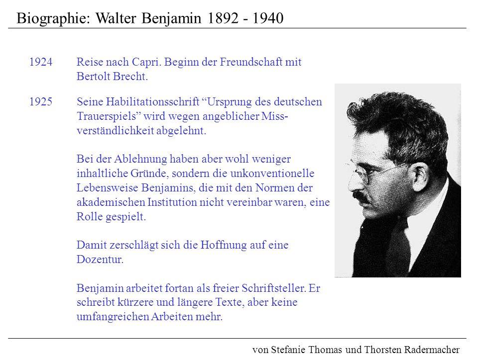 Biographie: Walter Benjamin 1892 - 1940 von Stefanie Thomas und Thorsten Radermacher 1925 Seine Habilitationsschrift Ursprung des deutschen Trauerspiels wird wegen angeblicher Miss- verständlichkeit abgelehnt.