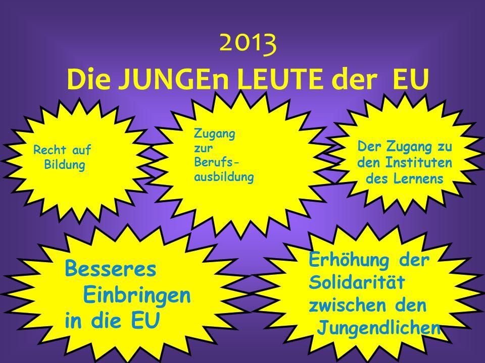 Besseres Einbringen in die EU Erhöhung der Solidarität zwischen den Jungendlichen Der Zugang zu den Instituten des Lernens 2013 Die JUNGEn LEUTE der E