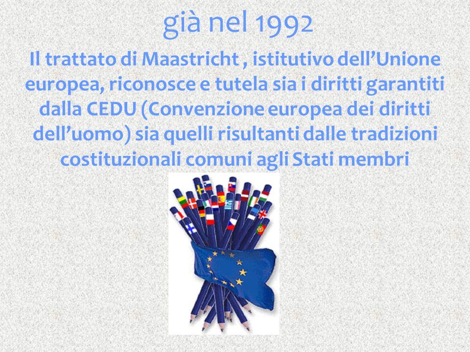 già nel 1992 Il trattato di Maastricht, istitutivo dell'Unione europea, riconosce e tutela sia i diritti garantiti dalla CEDU (Convenzione europea dei