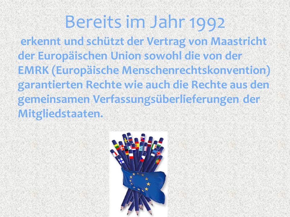 Bereits im Jahr 1992 erkennt und schützt der Vertrag von Maastricht der Europäischen Union sowohl die von der EMRK (Europäische Menschenrechtskonventi