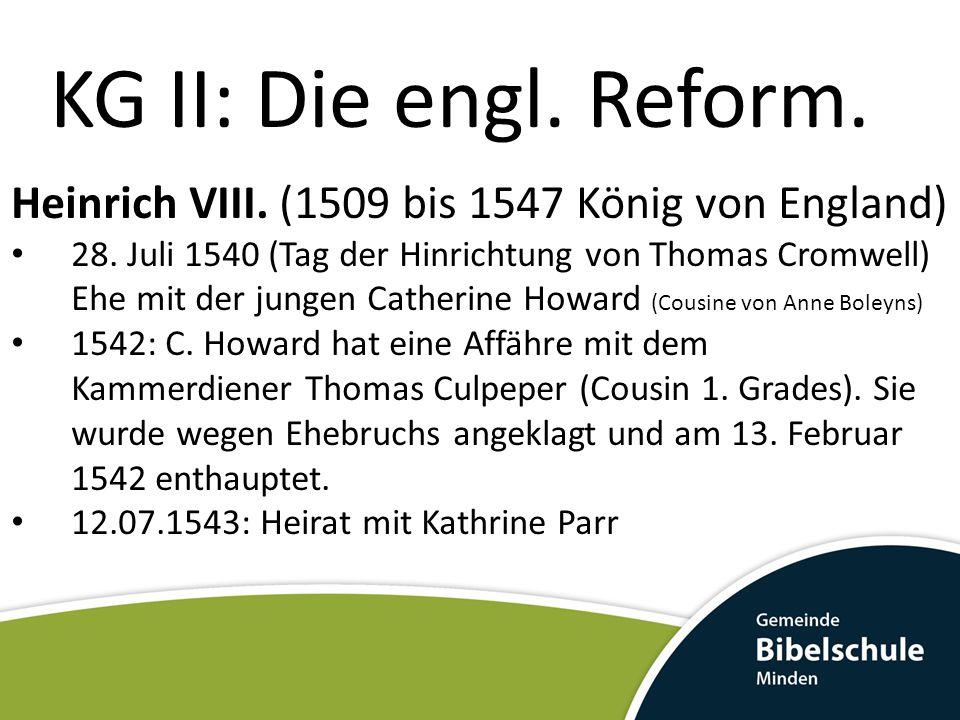 KG II: Die engl. Reform. Heinrich VIII. (1509 bis 1547 König von England) 28. Juli 1540 (Tag der Hinrichtung von Thomas Cromwell) Ehe mit der jungen C