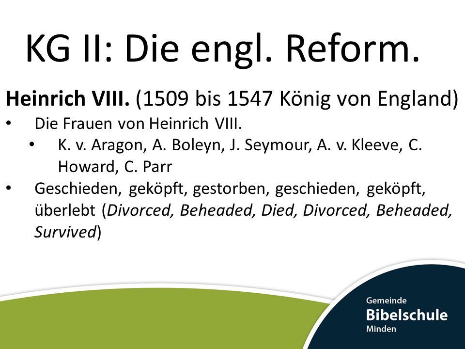 KG II: Die engl. Reform. Heinrich VIII. (1509 bis 1547 König von England) Die Frauen von Heinrich VIII. K. v. Aragon, A. Boleyn, J. Seymour, A. v. Kle