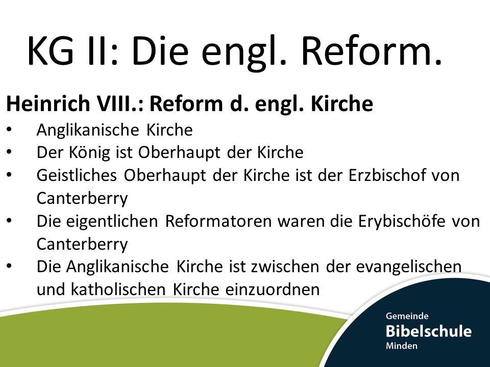 KG II: Die engl. Reform. Heinrich VIII.: Reform d. engl. Kirche Anglikanische Kirche Der König ist Oberhaupt der Kirche Geistliches Oberhaupt der Kirc