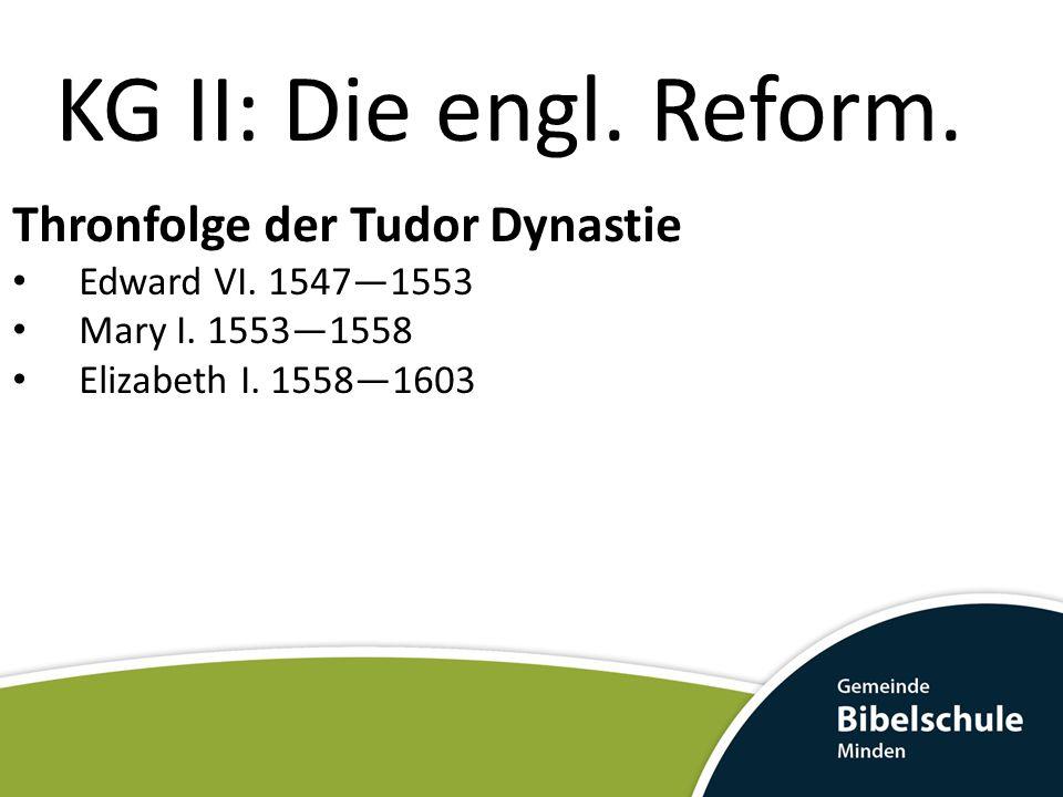 KG II: Die engl. Reform. Thronfolge der Tudor Dynastie Edward VI. 1547—1553 Mary I. 1553—1558 Elizabeth I. 1558—1603