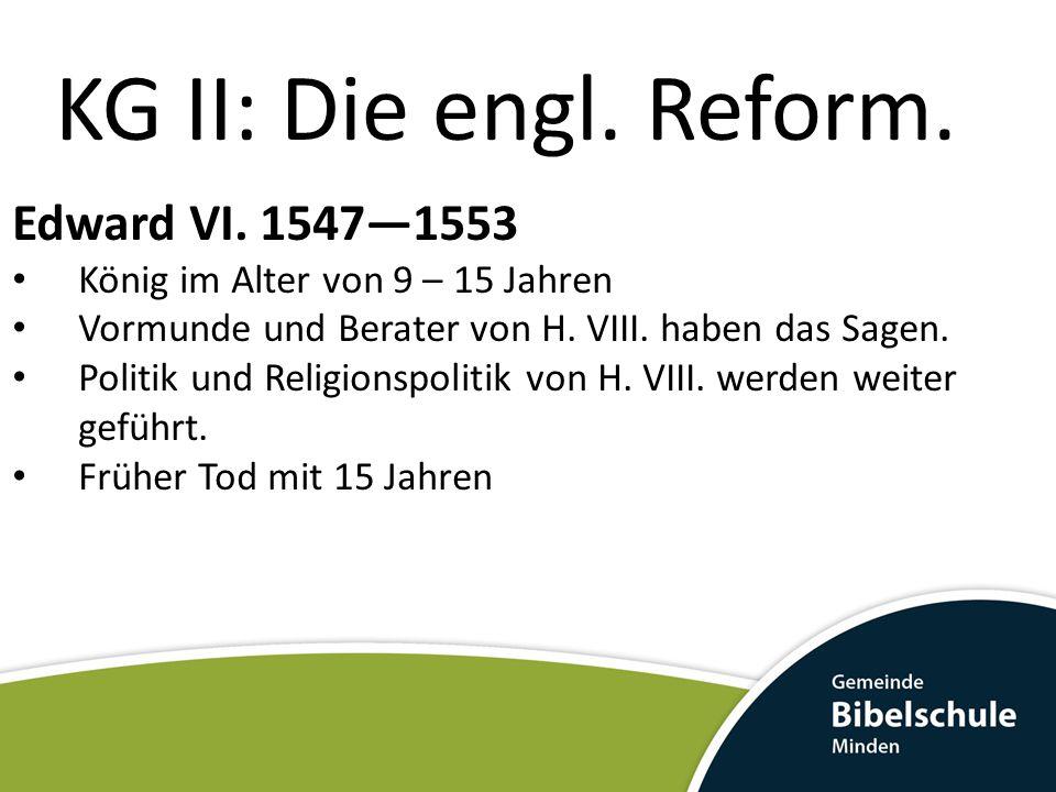 KG II: Die engl. Reform. Edward VI. 1547—1553 König im Alter von 9 – 15 Jahren Vormunde und Berater von H. VIII. haben das Sagen. Politik und Religion