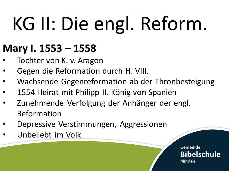 KG II: Die engl. Reform. Mary I. 1553 – 1558 Tochter von K. v. Aragon Gegen die Reformation durch H. VIII. Wachsende Gegenreformation ab der Thronbest
