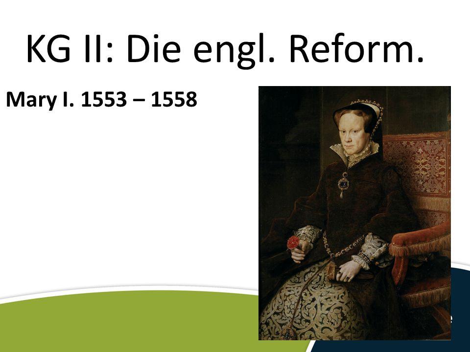 KG II: Die engl. Reform. Mary I. 1553 – 1558