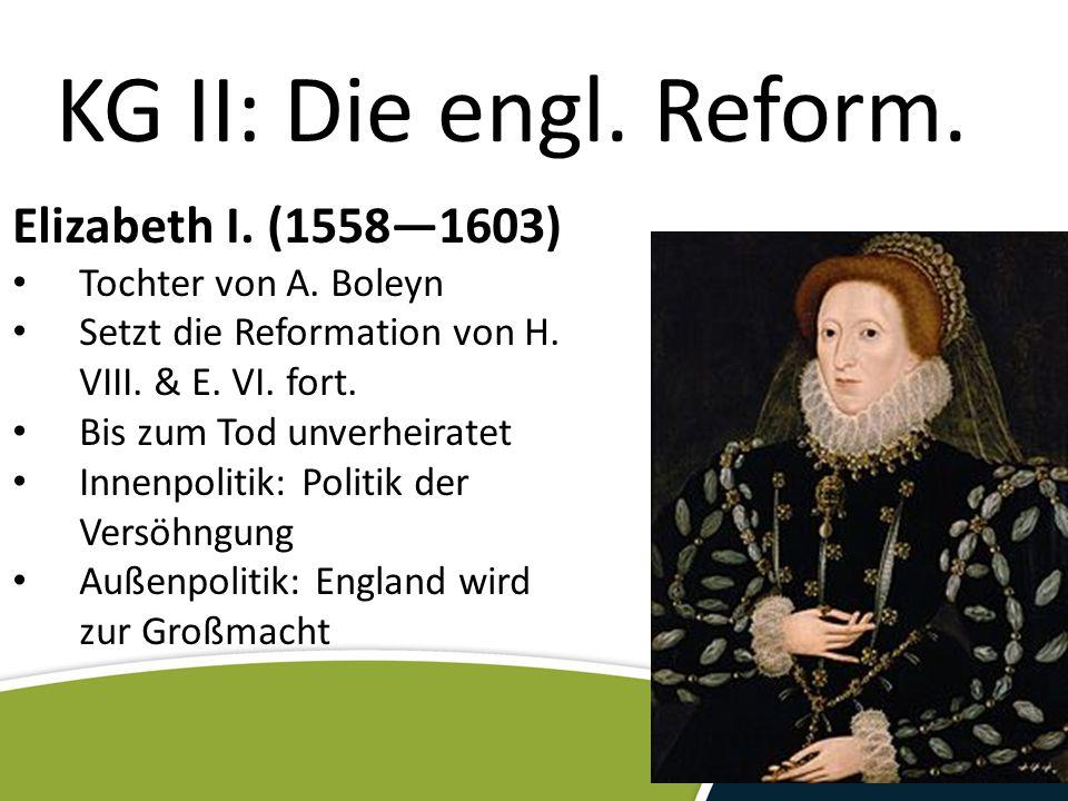 KG II: Die engl. Reform. Elizabeth I. (1558—1603) Tochter von A. Boleyn Setzt die Reformation von H. VIII. & E. VI. fort. Bis zum Tod unverheiratet In
