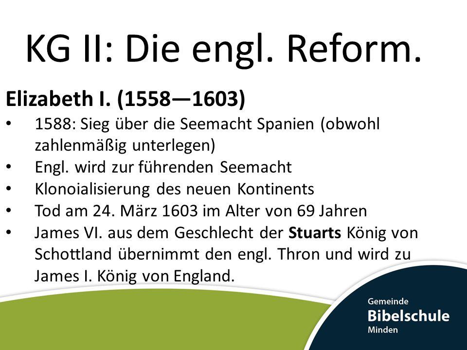 KG II: Die engl. Reform. Elizabeth I. (1558—1603) 1588: Sieg über die Seemacht Spanien (obwohl zahlenmäßig unterlegen) Engl. wird zur führenden Seemac