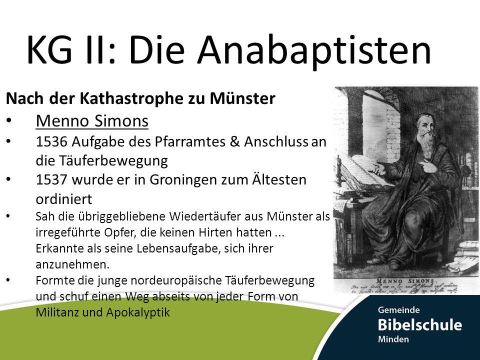 KG II: Die Anabaptisten Nach der Kathastrophe zu Münster Menno Simons 1536 Aufgabe des Pfarramtes & Anschluss an die Täuferbewegung 1537 wurde er in G
