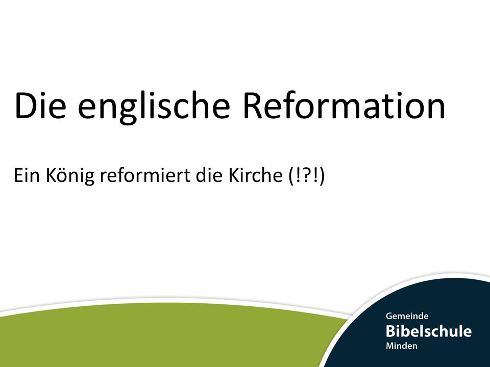 Die englische Reformation Ein König reformiert die Kirche (!?!)