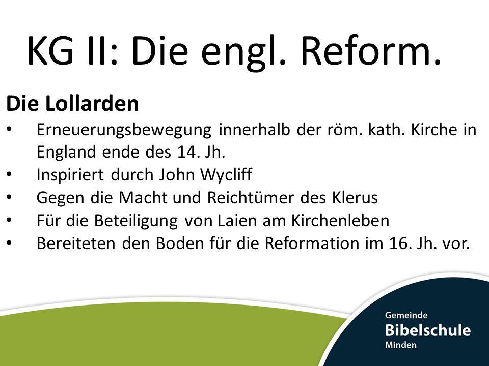 KG II: Die engl. Reform. Die Lollarden Erneuerungsbewegung innerhalb der röm. kath. Kirche in England ende des 14. Jh. Inspiriert durch John Wycliff G