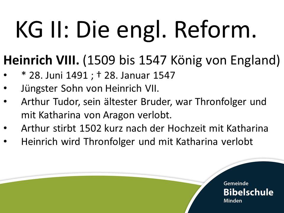 KG II: Die engl. Reform. Heinrich VIII. (1509 bis 1547 König von England) * 28. Juni 1491 ; † 28. Januar 1547 Jüngster Sohn von Heinrich VII. Arthur T