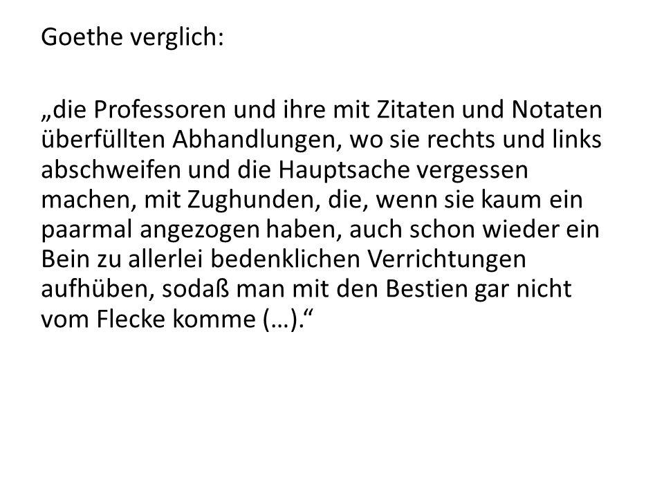 """Goethe verglich: """"die Professoren und ihre mit Zitaten und Notaten überfüllten Abhandlungen, wo sie rechts und links abschweifen und die Hauptsache vergessen machen, mit Zughunden, die, wenn sie kaum ein paarmal angezogen haben, auch schon wieder ein Bein zu allerlei bedenklichen Verrichtungen aufhüben, sodaß man mit den Bestien gar nicht vom Flecke komme (…)."""