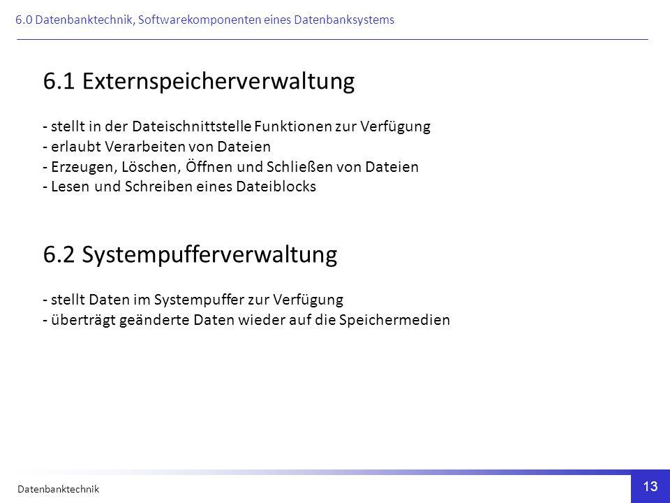 Datenbanktechnik 13 6.1 Externspeicherverwaltung - stellt in der Dateischnittstelle Funktionen zur Verfügung - erlaubt Verarbeiten von Dateien - Erzeugen, Löschen, Öffnen und Schließen von Dateien - Lesen und Schreiben eines Dateiblocks 6.2 Systempufferverwaltung - stellt Daten im Systempuffer zur Verfügung - überträgt geänderte Daten wieder auf die Speichermedien 6.0 Datenbanktechnik, Softwarekomponenten eines Datenbanksystems