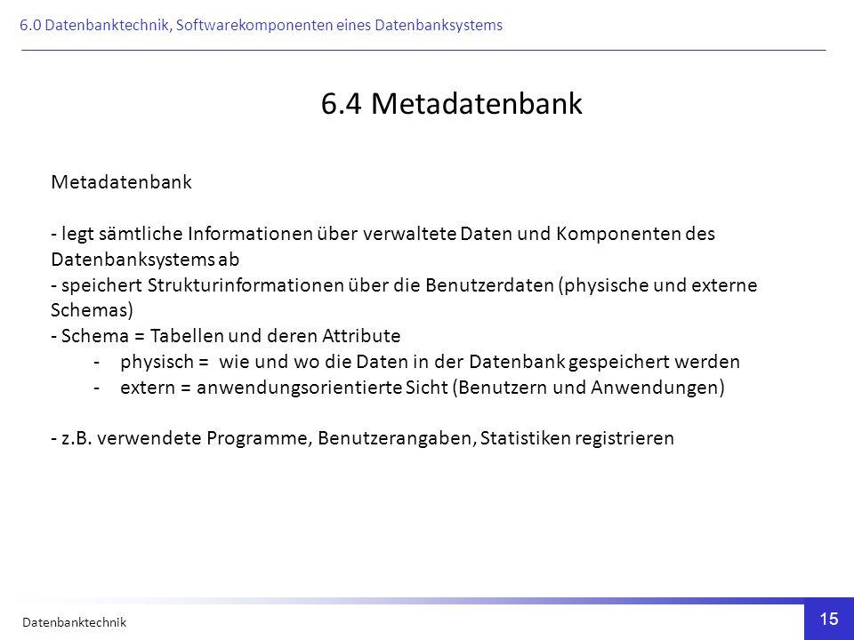Datenbanktechnik 15 6.4 Metadatenbank Metadatenbank - legt sämtliche Informationen über verwaltete Daten und Komponenten des Datenbanksystems ab - speichert Strukturinformationen über die Benutzerdaten (physische und externe Schemas) - Schema = Tabellen und deren Attribute -physisch = wie und wo die Daten in der Datenbank gespeichert werden -extern = anwendungsorientierte Sicht (Benutzern und Anwendungen) - z.B.