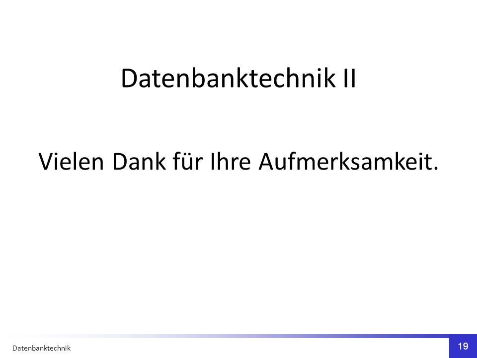 Datenbanktechnik 19 Vielen Dank für Ihre Aufmerksamkeit. Datenbanktechnik II