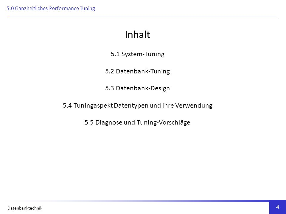 Datenbanktechnik 4 Inhalt 5.1 System-Tuning 5.2 Datenbank-Tuning 5.3 Datenbank-Design 5.4 Tuningaspekt Datentypen und ihre Verwendung 5.5 Diagnose und Tuning-Vorschläge 5.0 Ganzheitliches Performance Tuning