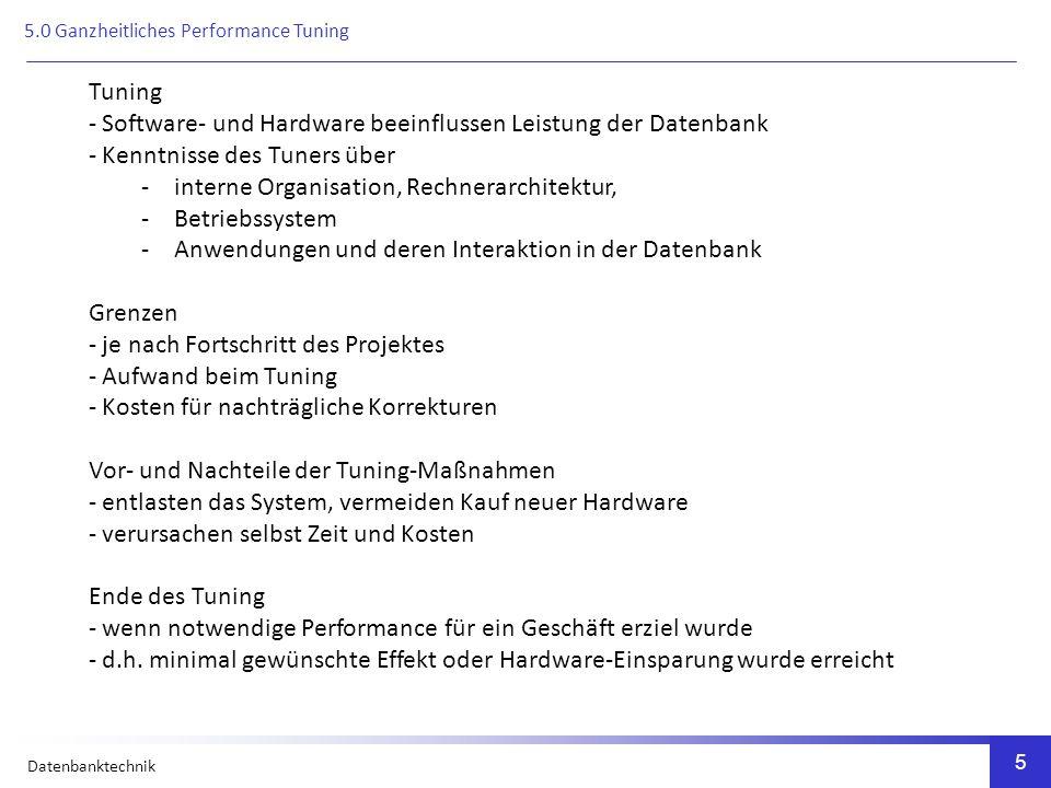 Datenbanktechnik 5 Tuning - Software- und Hardware beeinflussen Leistung der Datenbank - Kenntnisse des Tuners über -interne Organisation, Rechnerarchitektur, -Betriebssystem -Anwendungen und deren Interaktion in der Datenbank Grenzen - je nach Fortschritt des Projektes - Aufwand beim Tuning - Kosten für nachträgliche Korrekturen Vor- und Nachteile der Tuning-Maßnahmen - entlasten das System, vermeiden Kauf neuer Hardware - verursachen selbst Zeit und Kosten Ende des Tuning - wenn notwendige Performance für ein Geschäft erziel wurde - d.h.