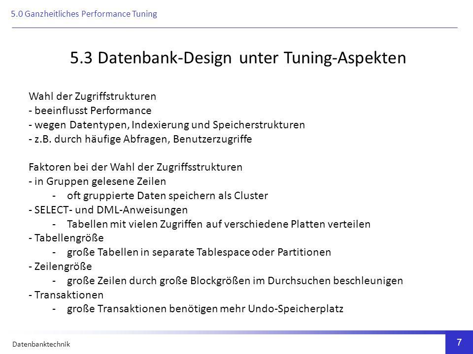 Datenbanktechnik 8 5.4 Tuningaspekt Datentypen und ihre Verwendung CHAR -belegt gesamten Speicherplatz -verschwendet Speicherplatz wegen aufgefüllter Leerzeichen VARCHAR2 -belegt nur den benötigten Speicherplatz Andere Datentypen -spielen für Performance keine Rolle Beispiel: ORACLE-Datenbanksystem 5.0 Ganzheitliches Performance Tuning