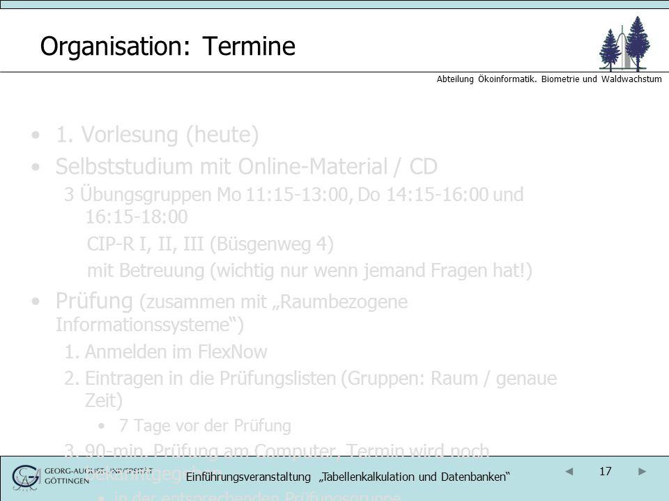 17 Abteilung Ökoinformatik. Biometrie und Waldwachstum Organisation: Termine 1. Vorlesung (heute) Selbststudium mit Online-Material / CD 3 Übungsgrupp