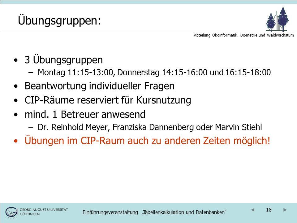 18 Abteilung Ökoinformatik. Biometrie und Waldwachstum Übungsgruppen: 3 Übungsgruppen –Montag 11:15-13:00, Donnerstag 14:15-16:00 und 16:15-18:00 Bean