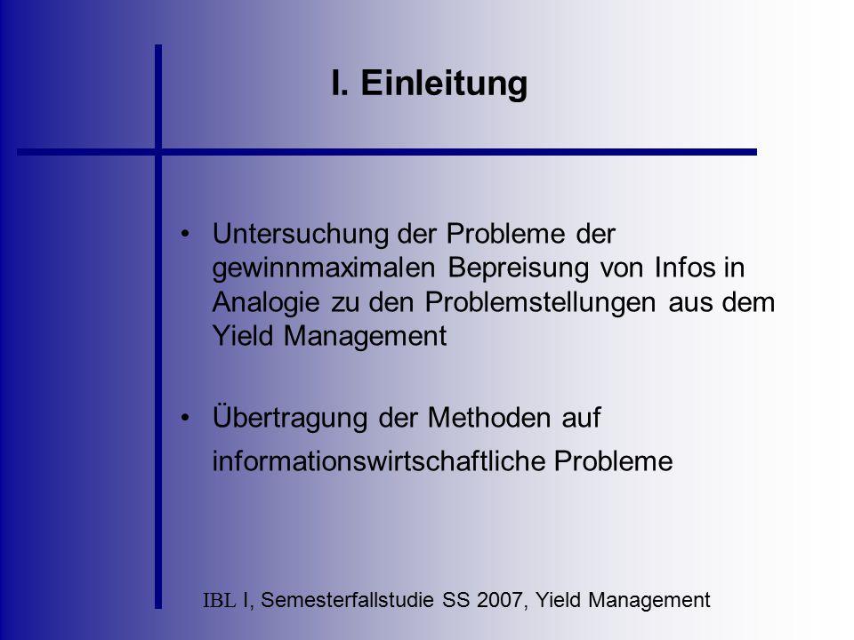 IBL I, Semesterfallstudie SS 2007, Yield Management I. Einleitung Untersuchung der Probleme der gewinnmaximalen Bepreisung von Infos in Analogie zu de