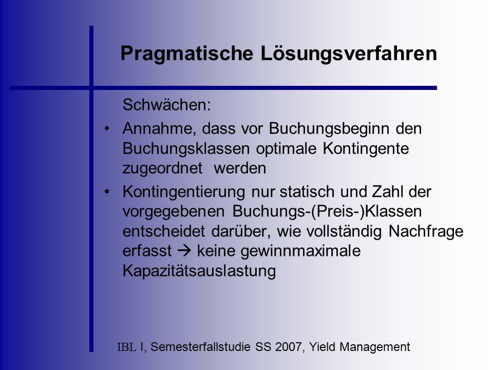IBL I, Semesterfallstudie SS 2007, Yield Management Pragmatische Lösungsverfahren Schwächen: Annahme, dass vor Buchungsbeginn den Buchungsklassen opti