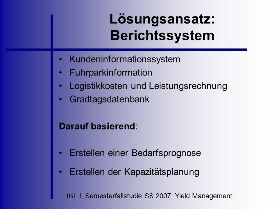 IBL I, Semesterfallstudie SS 2007, Yield Management Lösungsansatz: Berichtssystem Kundeninformationssystem Fuhrparkinformation Logistikkosten und Leis