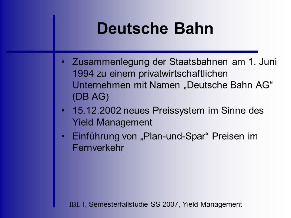 IBL I, Semesterfallstudie SS 2007, Yield Management Deutsche Bahn Zusammenlegung der Staatsbahnen am 1. Juni 1994 zu einem privatwirtschaftlichen Unte