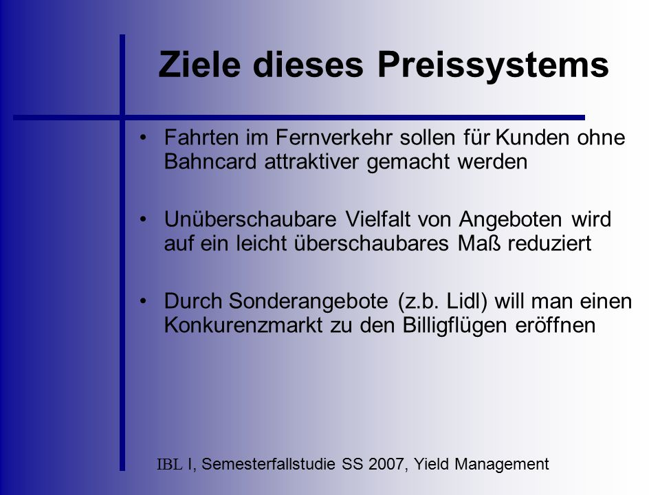 IBL I, Semesterfallstudie SS 2007, Yield Management Ziele dieses Preissystems Fahrten im Fernverkehr sollen für Kunden ohne Bahncard attraktiver gemac