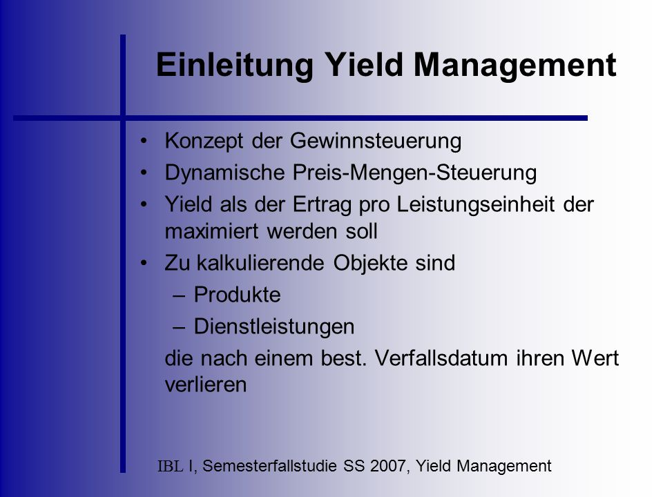 IBL I, Semesterfallstudie SS 2007, Yield Management Rahmenbedingungen Relativ fixe Produktionskapazität Möglichkeit zur Marktsegmentierung Nichtlagerbarkeit und Verderblichkeit der Produkteinheiten Produktverkauf vor Produktionsbeginn Hohe Volatilität der Nachfrage Niedrige Grenzkosten zusätzlicher Leistungseinheiten / hohe sprungfixe Kapazitätsänderungskosten