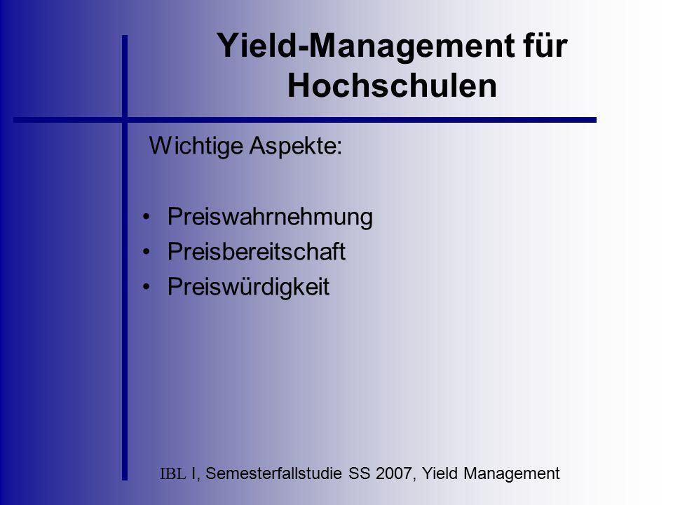 IBL I, Semesterfallstudie SS 2007, Yield Management Yield-Management für Hochschulen Wichtige Aspekte: Preiswahrnehmung Preisbereitschaft Preiswürdigk