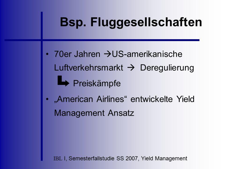 IBL I, Semesterfallstudie SS 2007, Yield Management Bsp. Fluggesellschaften 70er Jahren  US-amerikanische Luftverkehrsmarkt  Deregulierung Preiskämp