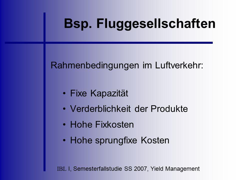 IBL I, Semesterfallstudie SS 2007, Yield Management Bsp. Fluggesellschaften Rahmenbedingungen im Luftverkehr: Fixe Kapazität Verderblichkeit der Produ