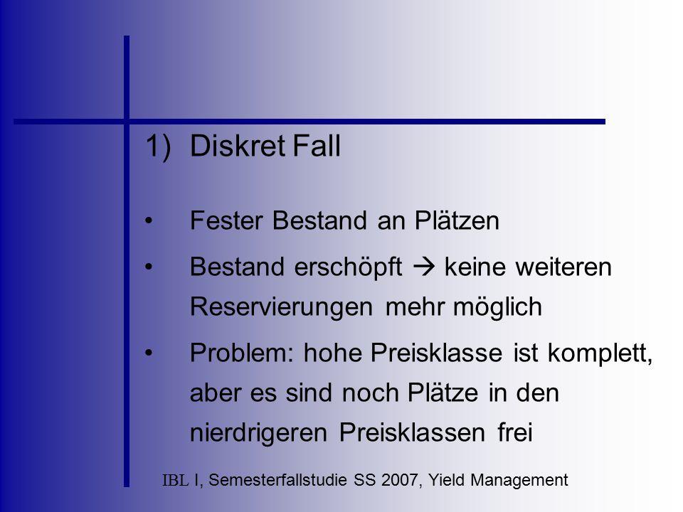 IBL I, Semesterfallstudie SS 2007, Yield Management 1)Diskret Fall Fester Bestand an Plätzen Bestand erschöpft  keine weiteren Reservierungen mehr mö