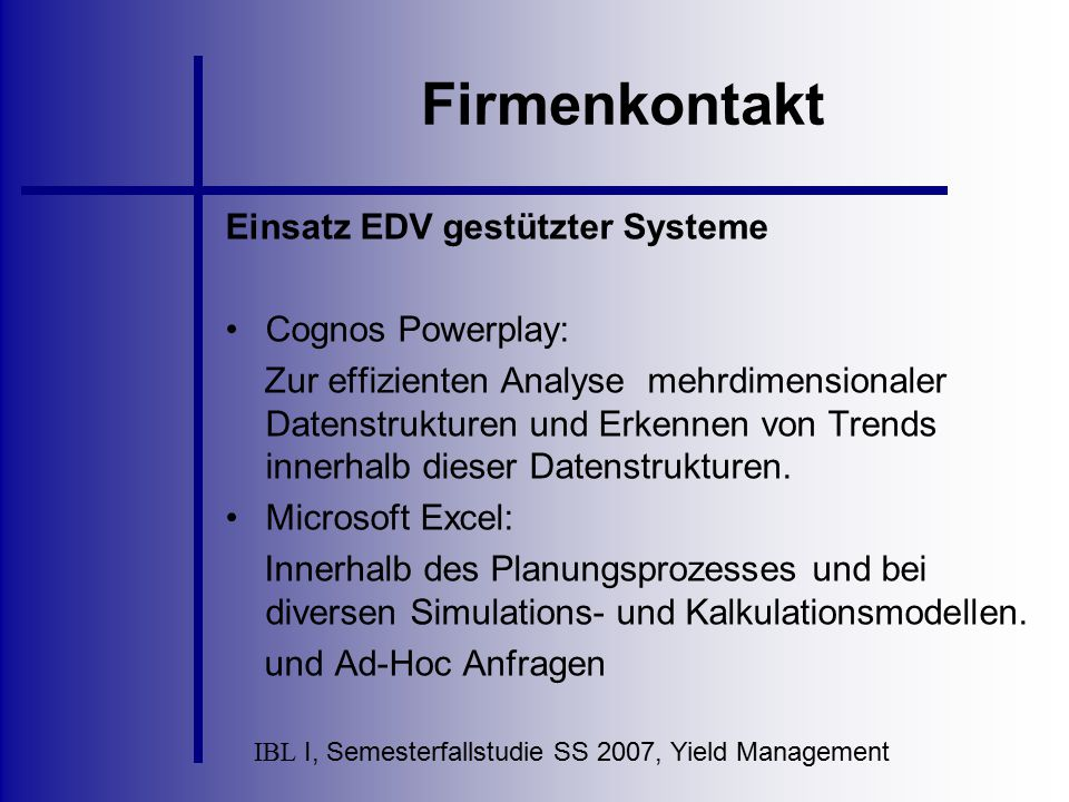 IBL I, Semesterfallstudie SS 2007, Yield Management Firmenkontakt Einsatz EDV gestützter Systeme Cognos Powerplay: Zur effizienten Analyse mehrdimensi