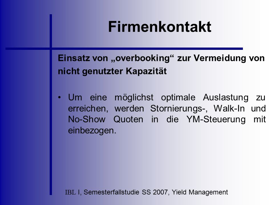 """IBL I, Semesterfallstudie SS 2007, Yield Management Firmenkontakt Einsatz von """"overbooking"""" zur Vermeidung von nicht genutzter Kapazität Um eine mögli"""