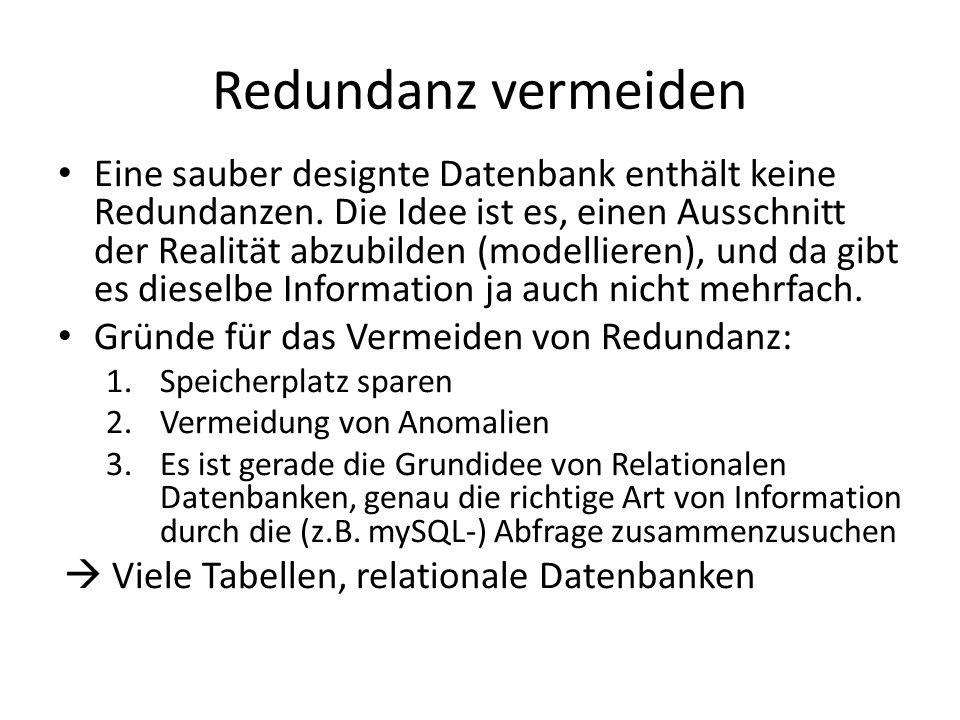 Redundanz vermeiden Eine sauber designte Datenbank enthält keine Redundanzen. Die Idee ist es, einen Ausschnitt der Realität abzubilden (modellieren),
