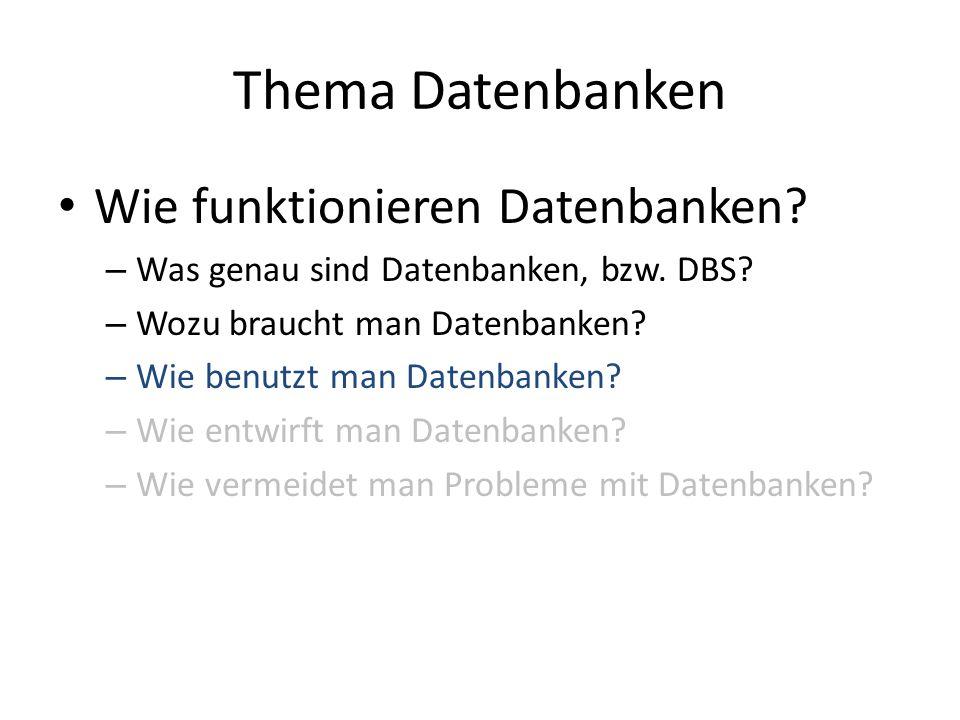 Thema Datenbanken Wie funktionieren Datenbanken? – Was genau sind Datenbanken, bzw. DBS? – Wozu braucht man Datenbanken? – Wie benutzt man Datenbanken