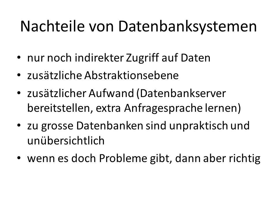 Nachteile von Datenbanksystemen nur noch indirekter Zugriff auf Daten zusätzliche Abstraktionsebene zusätzlicher Aufwand (Datenbankserver bereitstelle