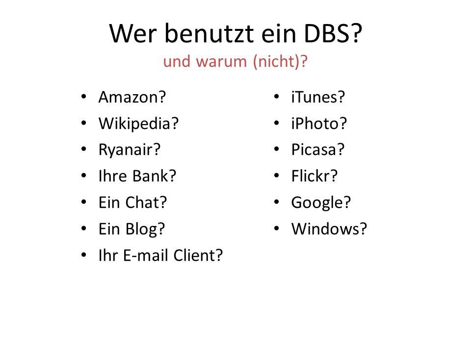 Wer benutzt ein DBS? und warum (nicht)? Amazon? Wikipedia? Ryanair? Ihre Bank? Ein Chat? Ein Blog? Ihr E-mail Client? iTunes? iPhoto? Picasa? Flickr?