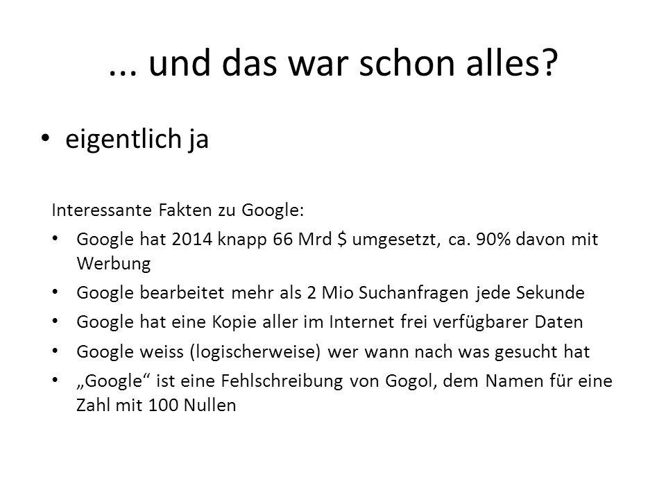 ... und das war schon alles? eigentlich ja Interessante Fakten zu Google: Google hat 2014 knapp 66 Mrd $ umgesetzt, ca. 90% davon mit Werbung Google b