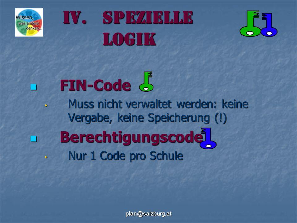 plan@salzburg.at IV.Spezielle Logik FIN-Code FIN-Code Muss nicht verwaltet werden: keine Vergabe, keine Speicherung (!) Muss nicht verwaltet werden: keine Vergabe, keine Speicherung (!) Berechtigungscode Berechtigungscode Nur 1 Code pro Schule Nur 1 Code pro Schule