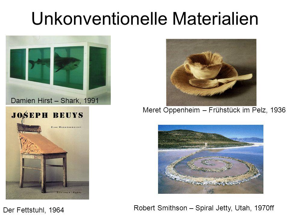 Unkonventionelle Materialien Damien Hirst – Shark, 1991 Meret Oppenheim – Frühstück im Pelz, 1936 Der Fettstuhl, 1964 Robert Smithson – Spiral Jetty,